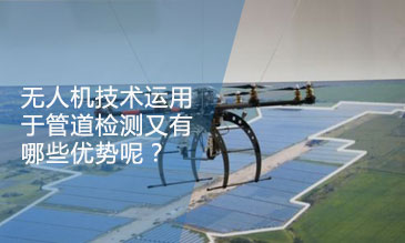 无人机技术运用于管道检测又有哪些优势呢?